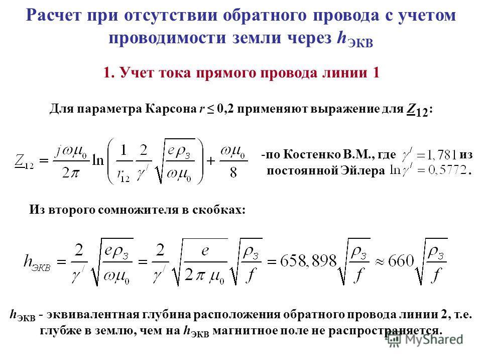 Расчет при отсутствии обратного провода с учетом проводимости земли через h ЭКВ 1. Учет тока прямого провода линии 1 Для параметра Карсона r 0,2 применяют выражение для Z 12 : -по Костенко В.М., где из постоянной Эйлера. Из второго сомножителя в скоб