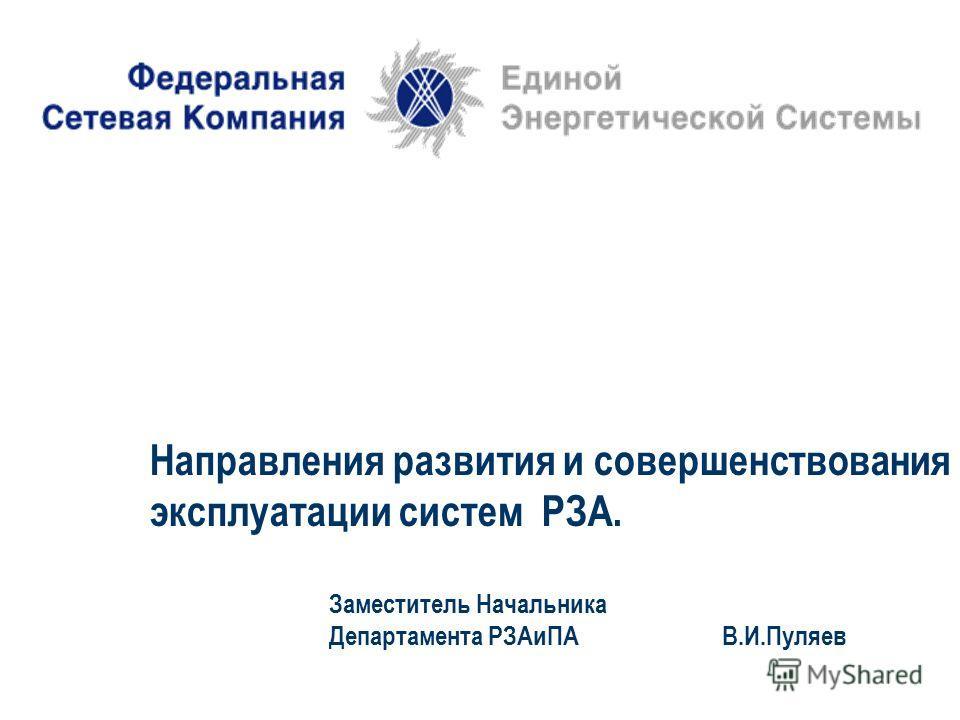 Направления развития и совершенствования эксплуатации систем РЗА. Заместитель Начальника Департамента РЗАиПА В.И.Пуляев