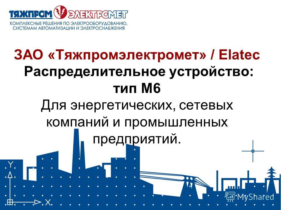 ЗАО «Тяжпромэлектромет» / Elatec Распределительное устройство: тип М6 Для энергетических, сетевых компаний и промышленных предприятий.