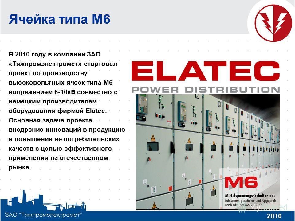 Ячейка типа М6 В 2010 году в компании ЗАО «Тяжпромэлектромет» стартовал проект по производству высоковольтных ячеек типа М6 напряжением 6-10кВ совместно с немецким производителем оборудования фирмой Elatec. Основная задача проекта – внедрение инновац