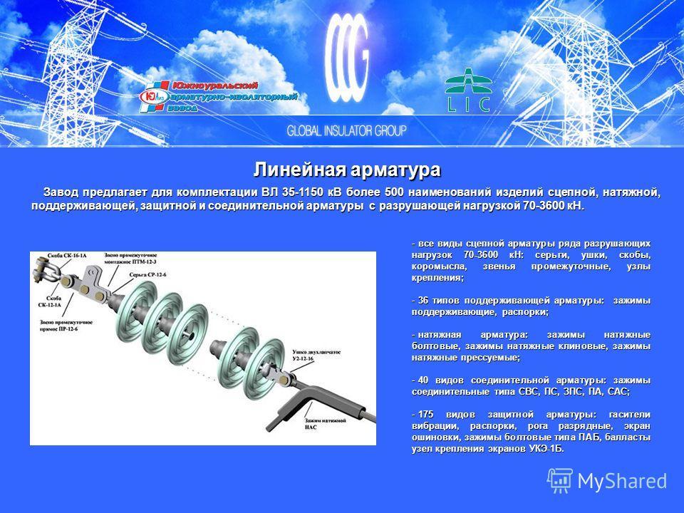 Линейная арматура Завод предлагает для комплектации ВЛ 35-1150 кВ более 500 наименований изделий сцепной, натяжной, поддерживающей, защитной и соединительной арматуры с разрушающей нагрузкой 70-3600 кН. - все виды сцепной арматуры ряда разрушающих на