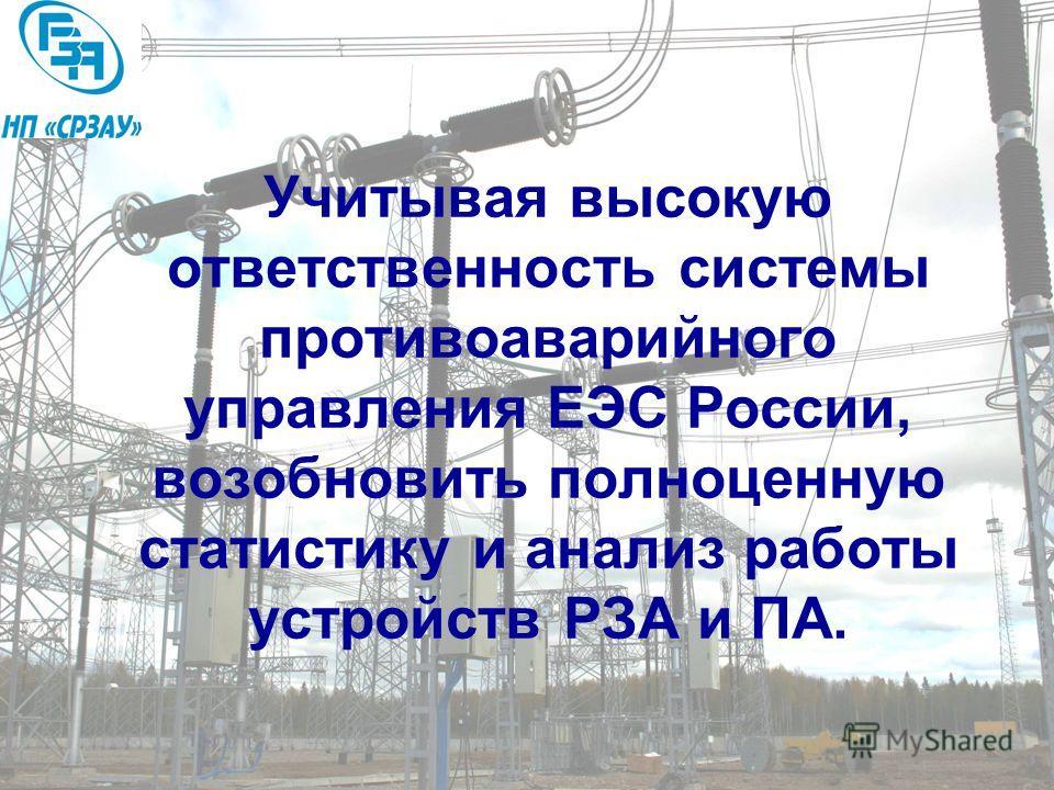 Учитывая высокую ответственность системы противоаварийного управления ЕЭС России, возобновить полноценную статистику и анализ работы устройств РЗА и ПА.