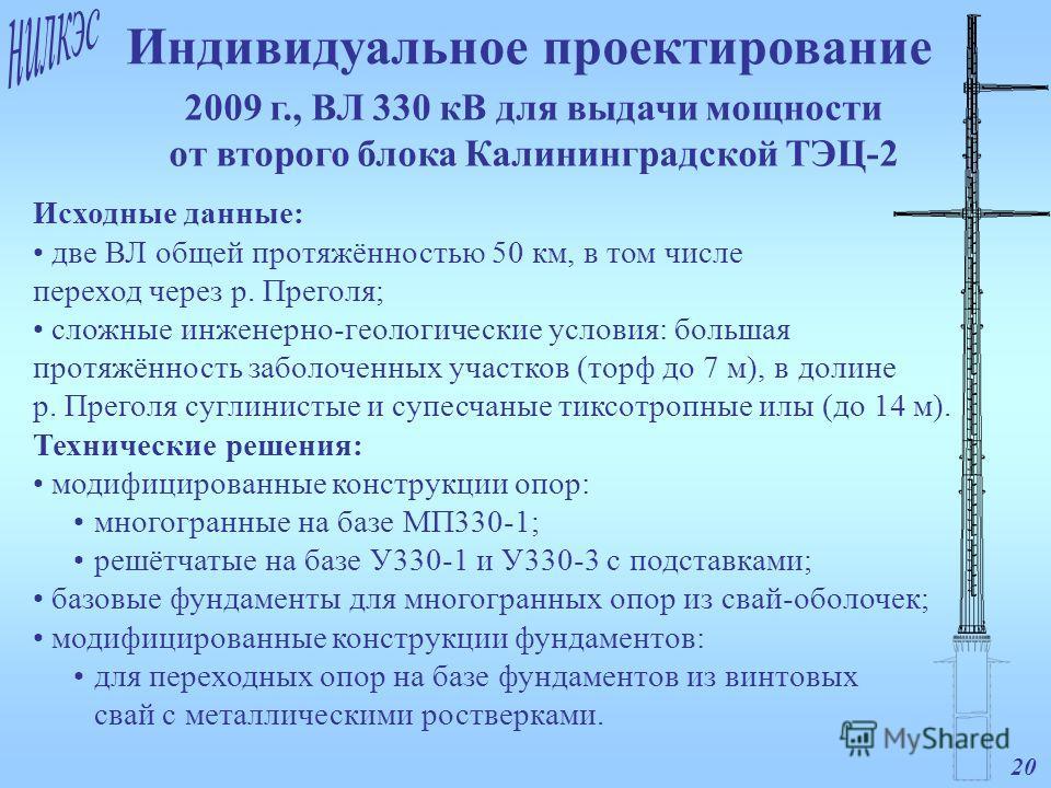 20 2009 г., ВЛ 330 кВ для выдачи мощности от второго блока Калининградской ТЭЦ-2 Индивидуальное проектирование Исходные данные: две ВЛ общей протяжённостью 50 км, в том числе переход через р. Преголя; сложные инженерно-геологические условия: большая