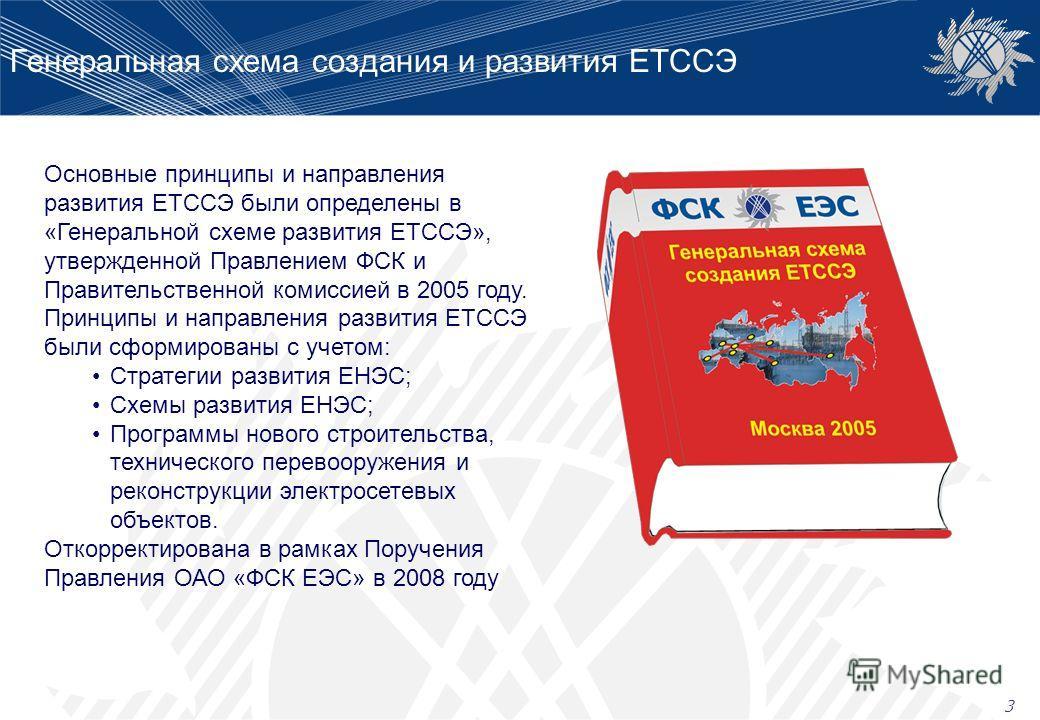 Генеральная схема создания и развития ЕТССЭ 3 Основные принципы и направления развития ЕТССЭ были определены в «Генеральной схеме развития ЕТССЭ», утвержденной Правлением ФСК и Правительственной комиссией в 2005 году. Принципы и направления развития