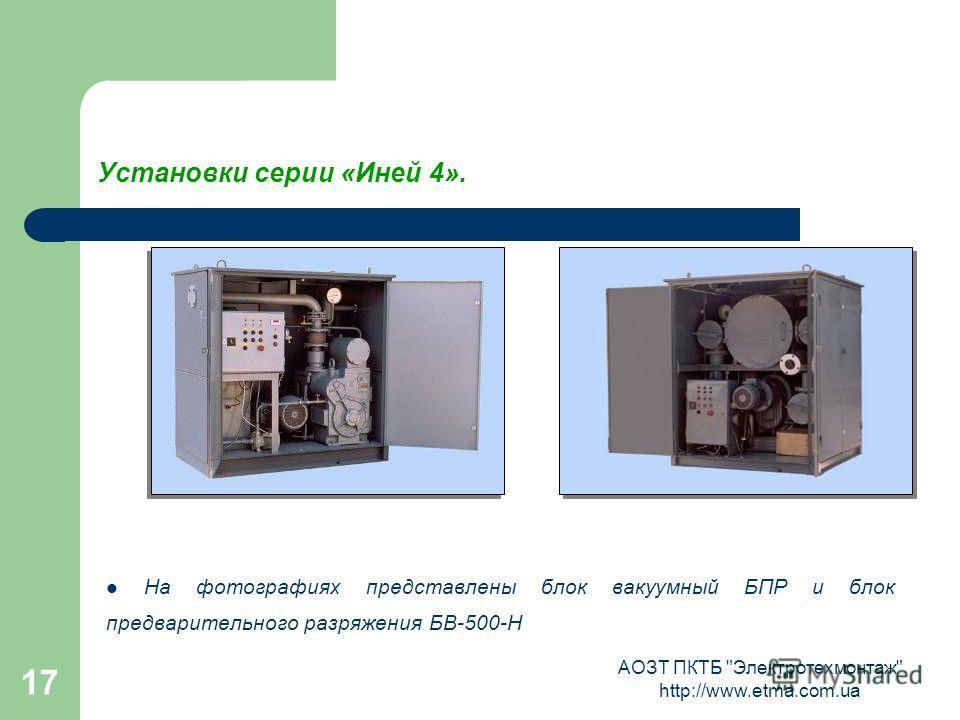 АОЗТ ПКТБ Электротехмонтаж http://www.etma.com.ua 17 Установки серии «Иней 4». На фотографиях представлены блок вакуумный БПР и блок предварительного разряжения БВ-500-Н