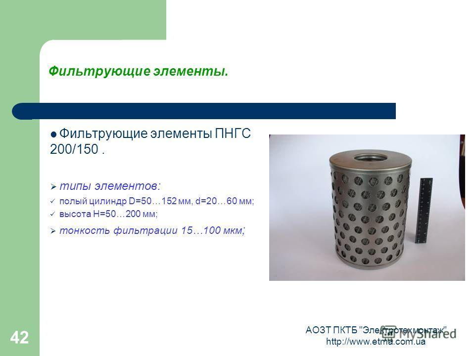 АОЗТ ПКТБ Электротехмонтаж http://www.etma.com.ua 42 Фильтрующие элементы. Фильтрующие элементы ПНГС 200/150. типы элементов: полый цилиндр D=50…152 мм, d=20…60 мм; высота Н=50…200 мм; тонкость фильтрации 15…100 мкм ;