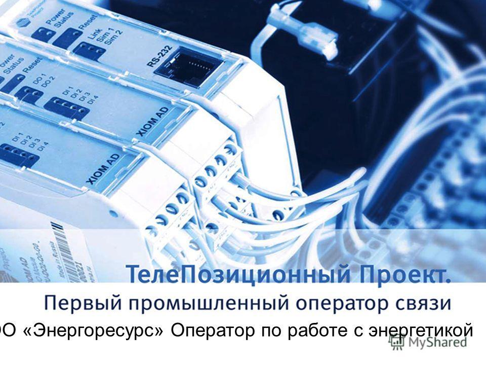 и ООО «Энергоресурс» Оператор по работе с энергетикой