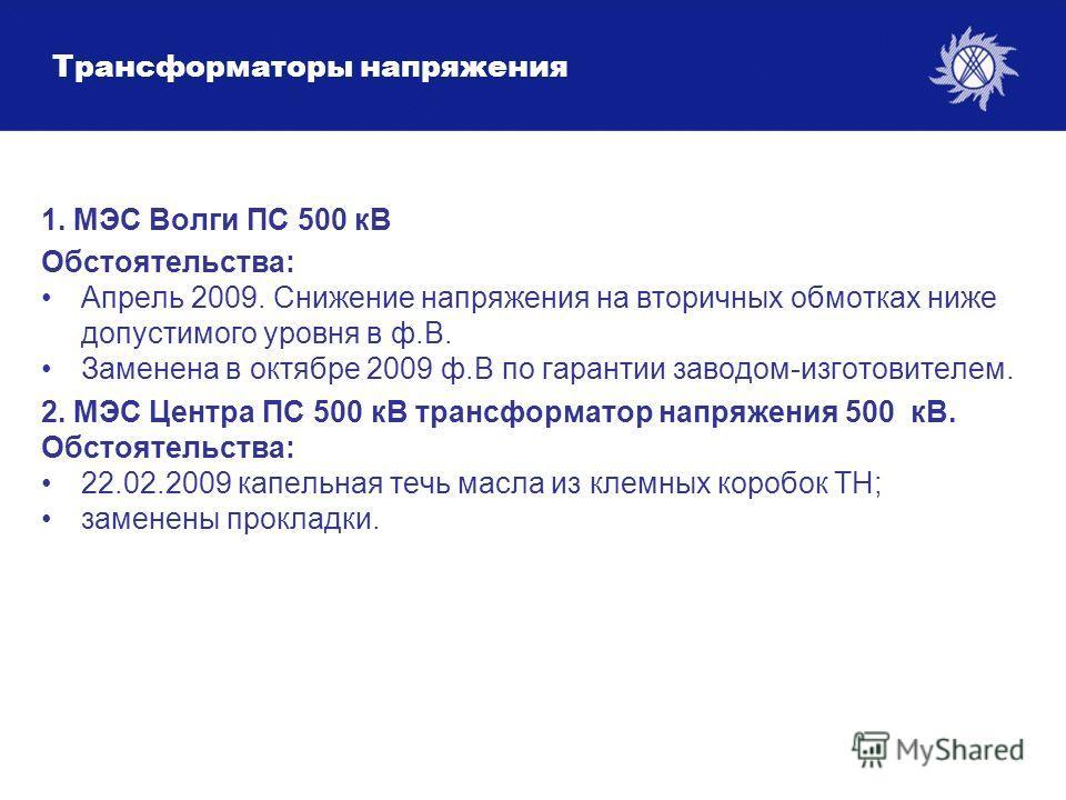 Трансформаторы напряжения 1. МЭС Волги ПС 500 кВ Обстоятельства: Апрель 2009. Снижение напряжения на вторичных обмотках ниже допустимого уровня в ф.В. Заменена в октябре 2009 ф.В по гарантии заводом-изготовителем. 2. МЭС Центра ПС 500 кВ трансформато