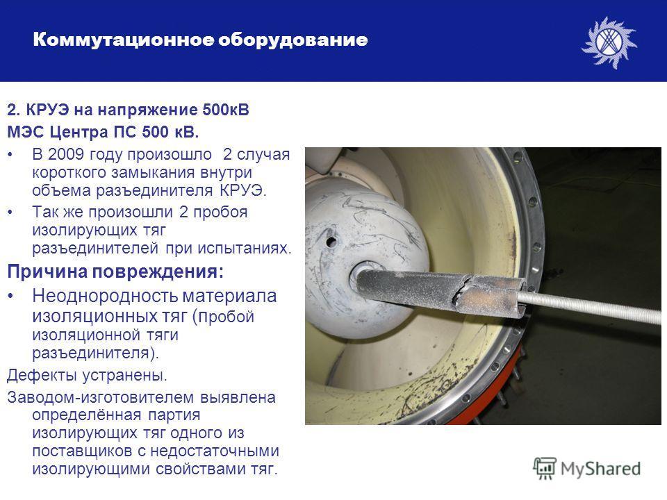 Коммутационное оборудование 2. КРУЭ на напряжение 500кВ МЭС Центра ПС 500 кВ. В 2009 году произошло 2 случая короткого замыкания внутри объема разъединителя КРУЭ. Так же произошли 2 пробоя изолирующих тяг разъединителей при испытаниях. Причина повреж
