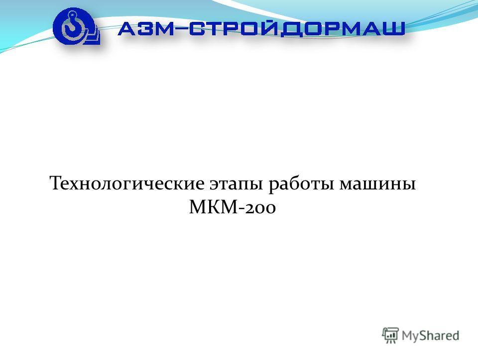 Технологические этапы работы машины МКМ-200