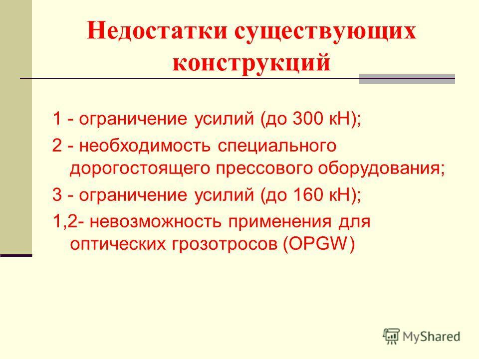 Недостатки существующих конструкций 1 - ограничение усилий (до 300 кН); 2 - необходимость специального дорогостоящего прессового оборудования; 3 - ограничение усилий (до 160 кН); 1,2- невозможность применения для оптических грозотросов (OPGW)