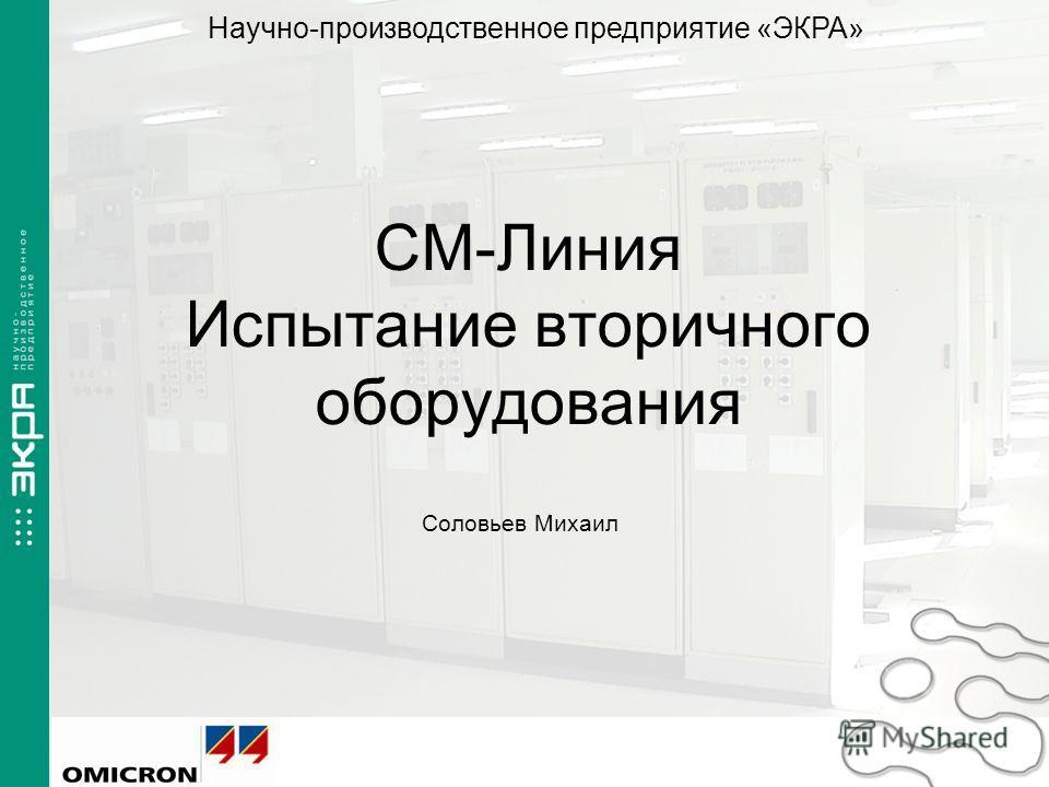 CM-Линия Испытание вторичного оборудования Соловьев Михаил г. Чебоксары, 2009 Научно-производственное предприятие «ЭКРА»