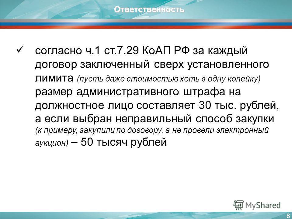 8 согласно ч.1 ст.7.29 КоАП РФ за каждый договор заключенный сверх установленного лимита (пусть даже стоимостью хоть в одну копейку) размер административного штрафа на должностное лицо составляет 30 тыс. рублей, а если выбран неправильный способ заку