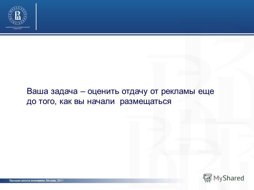 Высшая школа экономики, Москва, 2011 Ваша задача – оценить отдачу от рекламы еще до того, как вы начали размещаться