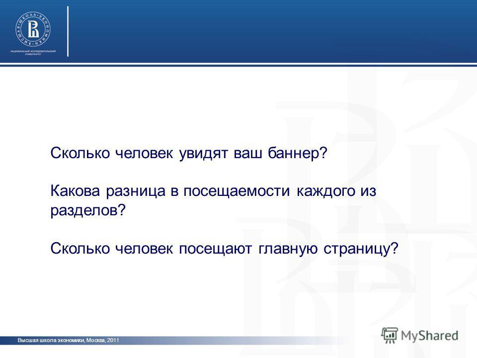 Высшая школа экономики, Москва, 2011 Сколько человек увидят ваш баннер? Какова разница в посещаемости каждого из разделов? Сколько человек посещают главную страницу?