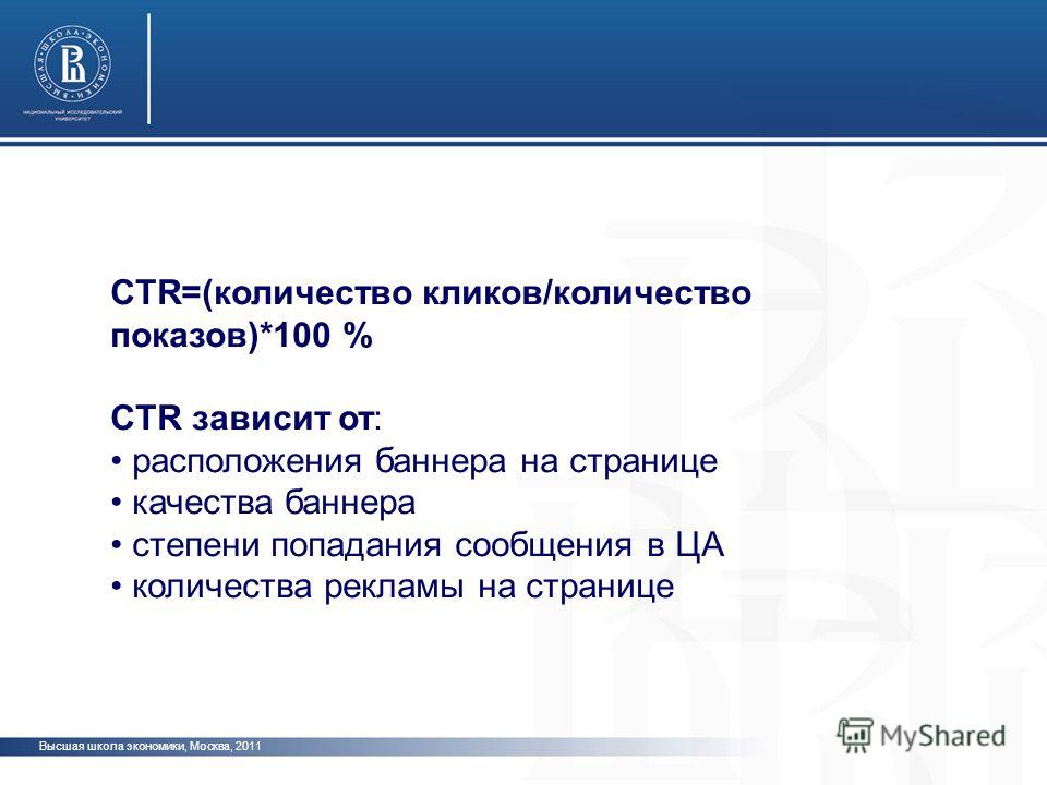 Высшая школа экономики, Москва, 2011 CTR=(количество кликов/количество показов)*100 % CTR зависит от: расположения баннера на странице качества баннера степени попадания сообщения в ЦА количества рекламы на странице