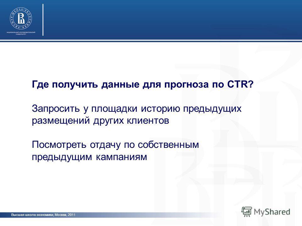 Высшая школа экономики, Москва, 2011 Где получить данные для прогноза по CTR? Запросить у площадки историю предыдущих размещений других клиентов Посмотреть отдачу по собственным предыдущим кампаниям