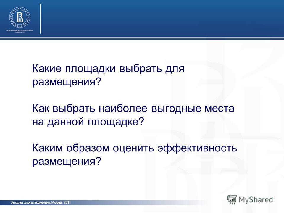 Высшая школа экономики, Москва, 2011 Какие площадки выбрать для размещения? Как выбрать наиболее выгодные места на данной площадке? Каким образом оценить эффективность размещения?