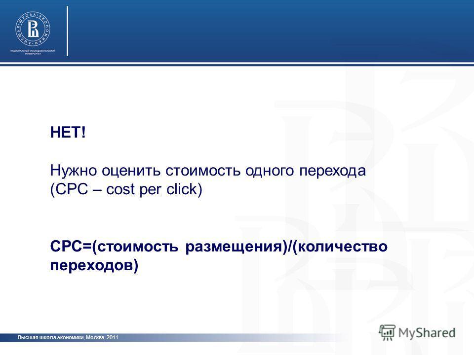 Высшая школа экономики, Москва, 2011 НЕТ! Нужно оценить стоимость одного перехода (CPC – cost per click) CPC=(стоимость размещения)/(количество переходов)