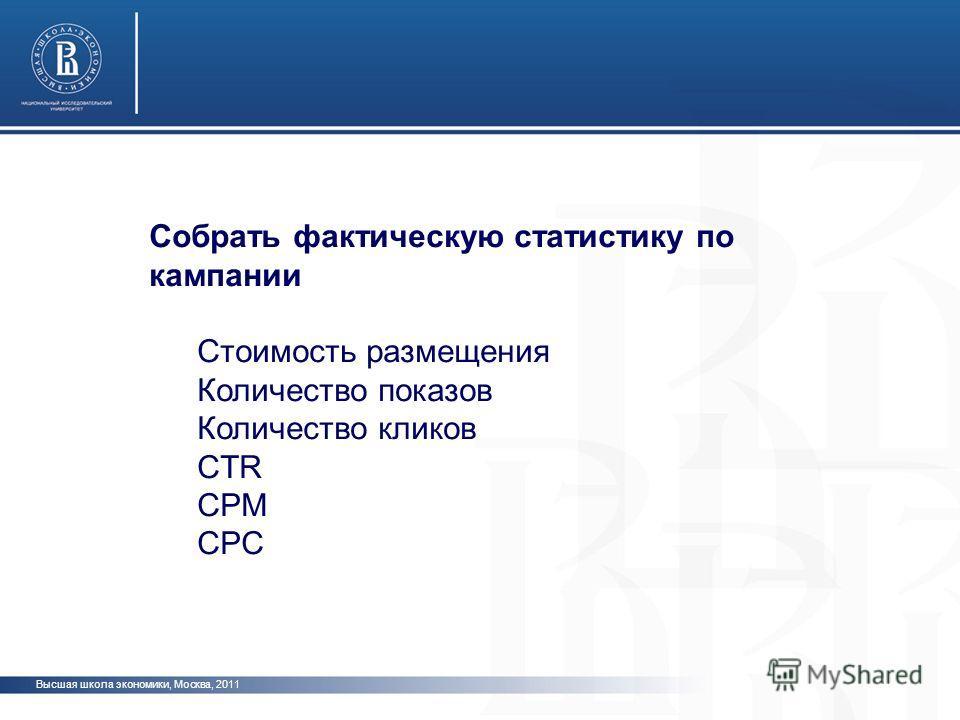 Высшая школа экономики, Москва, 2011 Собрать фактическую статистику по кампании Стоимость размещения Количество показов Количество кликов CTR СPM CPC