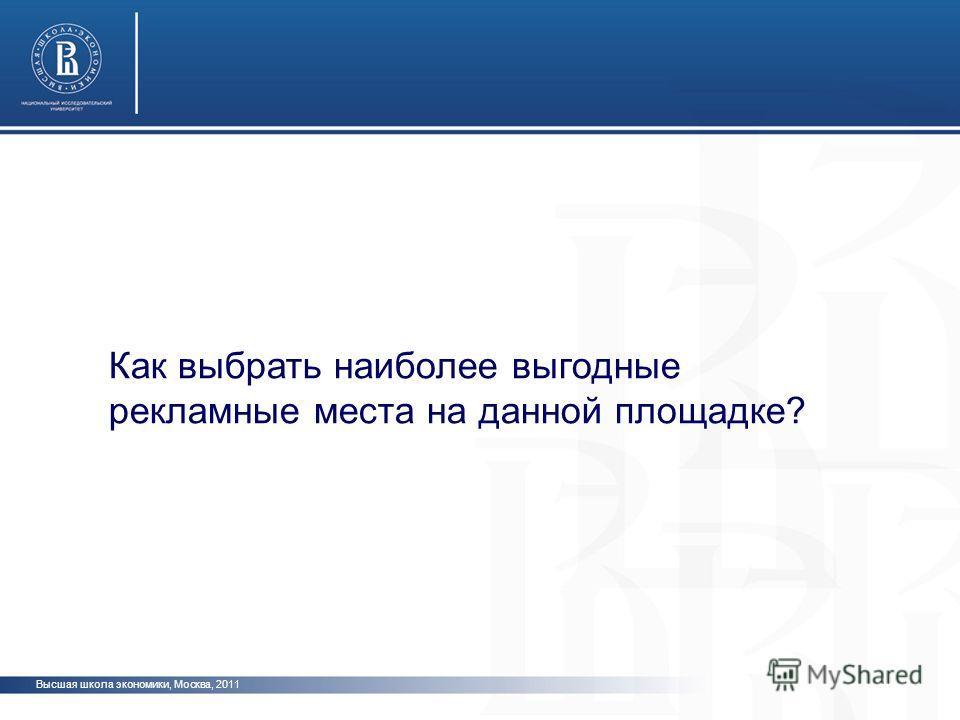 Высшая школа экономики, Москва, 2011 Как выбрать наиболее выгодные рекламные места на данной площадке?