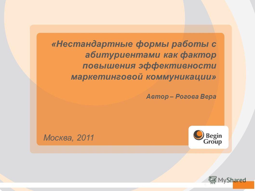 «Нестандартные формы работы с абитуриентами как фактор повышения эффективности маркетинговой коммуникации» Автор – Рогова Вера Москва, 2011