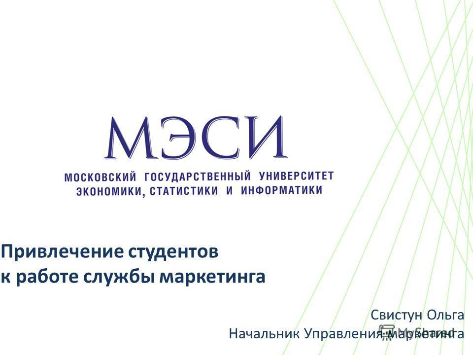 Привлечение студентов к работе службы маркетинга Свистун Ольга Начальник Управления маркетинга