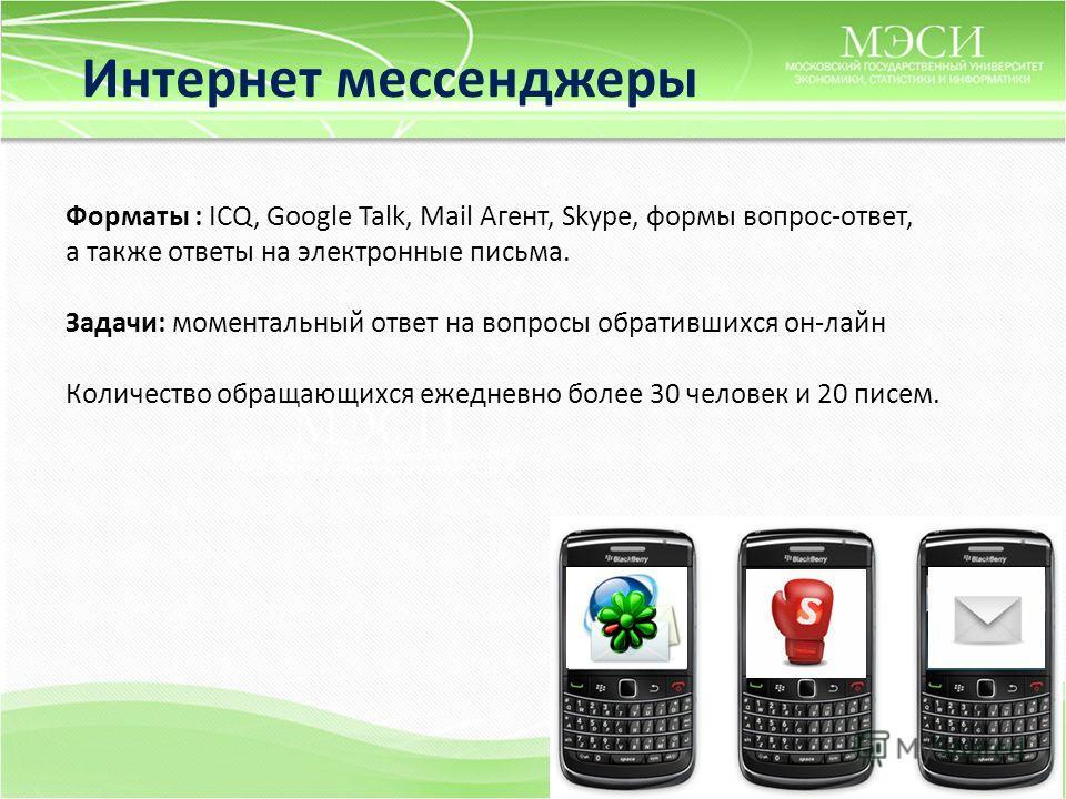 Интернет мессенджеры Форматы : ICQ, Google Talk, Mail Агент, Skype, формы вопрос-ответ, а также ответы на электронные письма. Задачи: моментальный ответ на вопросы обратившихся он-лайн Количество обращающихся ежедневно более 30 человек и 20 писем.