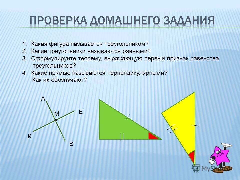 1.Какая фигура называется треугольником? 2.Какие треугольники называются равными? 3.Сформулируйте теорему, выражающую первый признак равенства треугольников? 4.Какие прямые называются перпендикулярными? Как их обозначают? А В К Е М