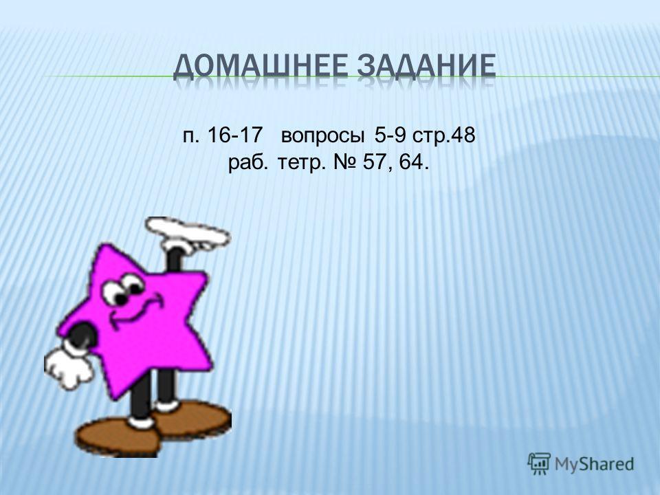 п. 16-17 вопросы 5-9 стр.48 раб. тетр. 57, 64.