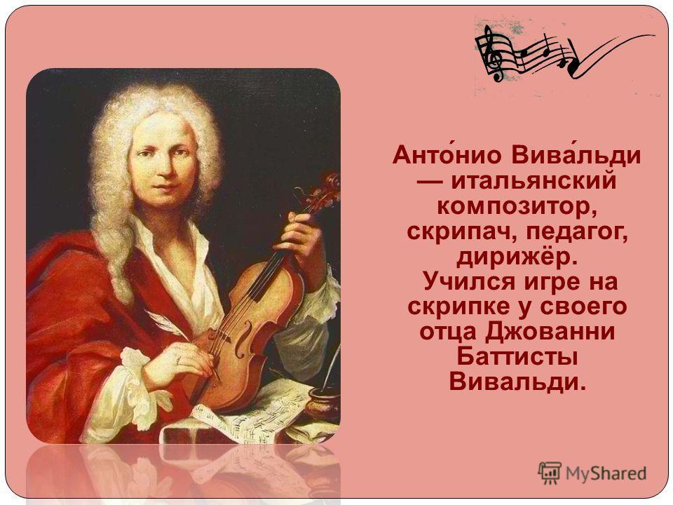 Анто́нио Вива́льди итальянский композитор, скрипач, педагог, дирижёр. Учился игре на скрипке у своего отца Джованни Баттисты Вивальди.