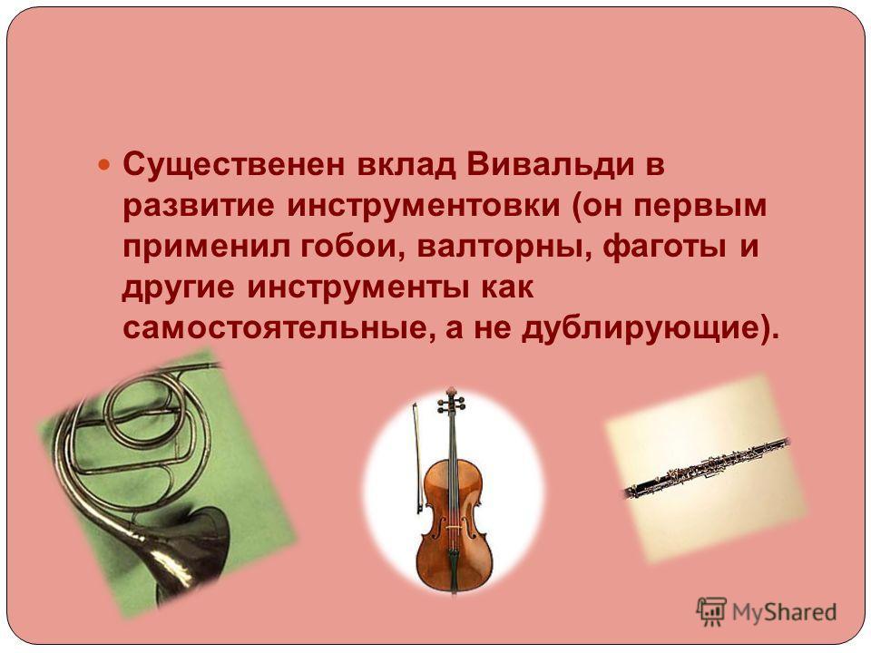 Существенен вклад Вивальди в развитие инструментовки (он первым применил гобои, валторны, фаготы и другие инструменты как самостоятельные, а не дублирующие).