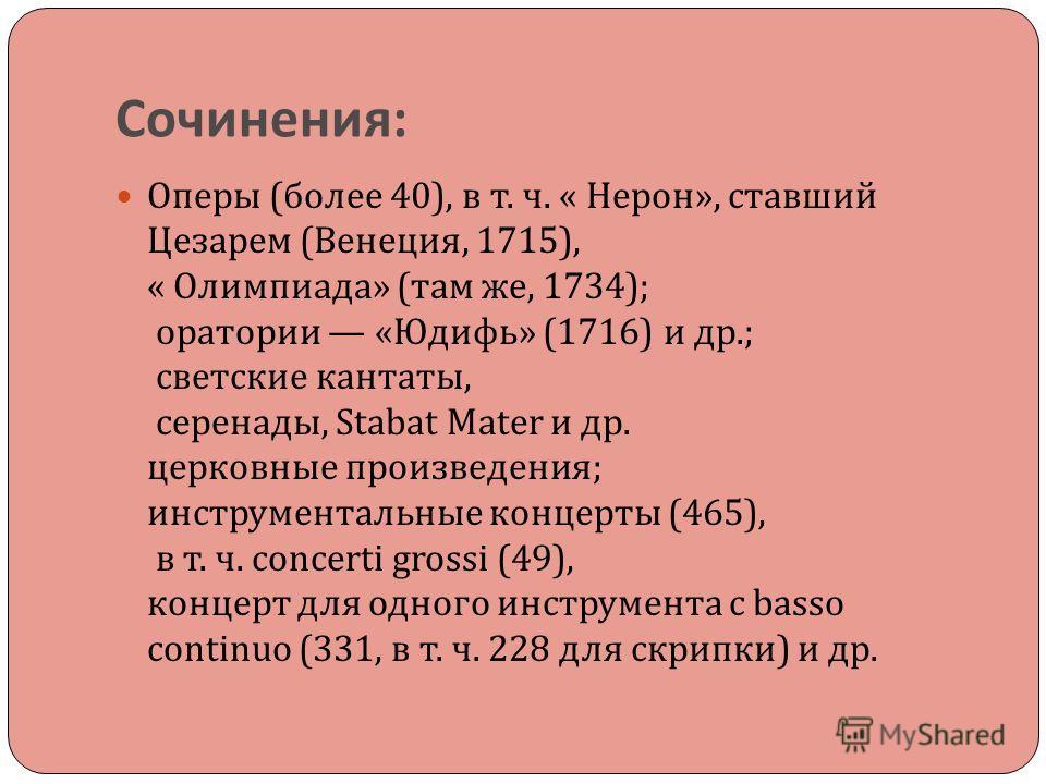 Сочинения : Оперы ( более 40), в т. ч. « Нерон », ставший Цезарем ( Венеция, 1715), « Олимпиада » ( там же, 1734); оратории « Юдифь » (1716) и др.; светские кантаты, серенады, Stabat Mater и др. церковные произведения ; инструментальные концерты (465