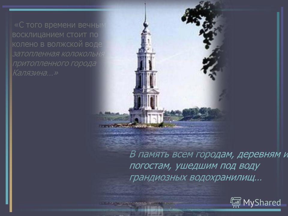 «С того времени вечным восклицанием стоит по колено в волжской воде затопленная колокольня притопленного города Калязина…» В память всем городам, деревням и погостам, ушедшим под воду грандиозных водохранилищ…