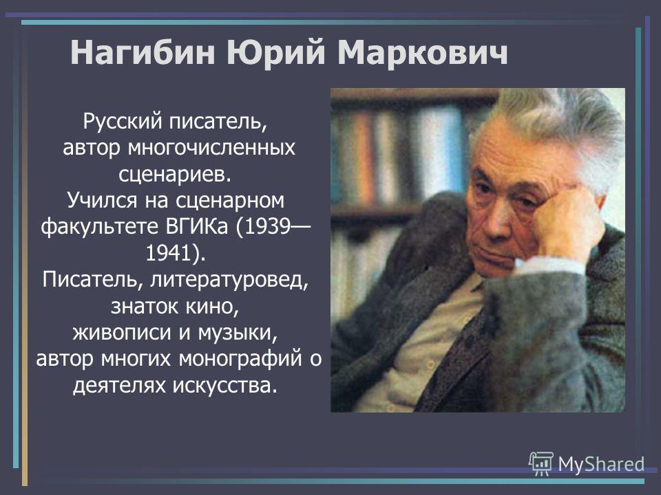 Нагибин Юрий Маркович Русский писатель, автор многочисленных сценариев. Учился на сценарном факультете ВГИКа (1939 1941). Писатель, литературовед, знаток кино, живописи и музыки, автор многих монографий о деятелях искусства.