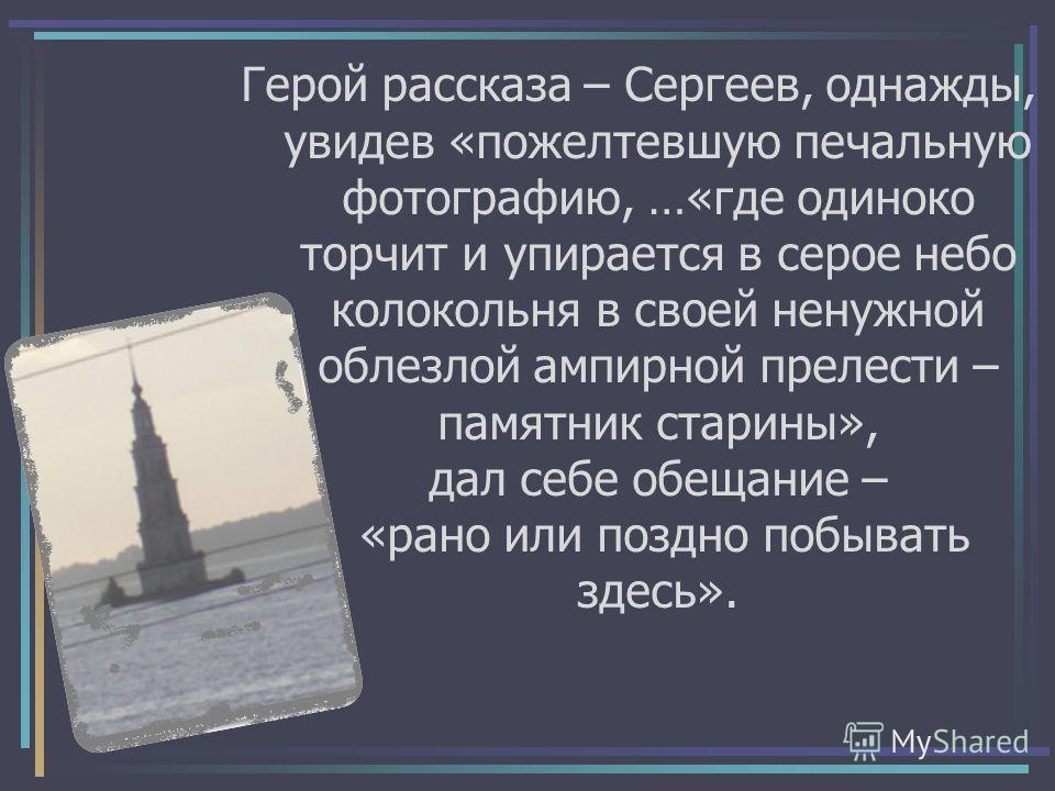 Герой рассказа – Сергеев, однажды, увидев «пожелтевшую печальную фотографию, …«где одиноко торчит и упирается в серое небо колокольня в своей ненужной облезлой ампирной прелести – памятник старины», дал себе обещание – «рано или поздно побывать здесь