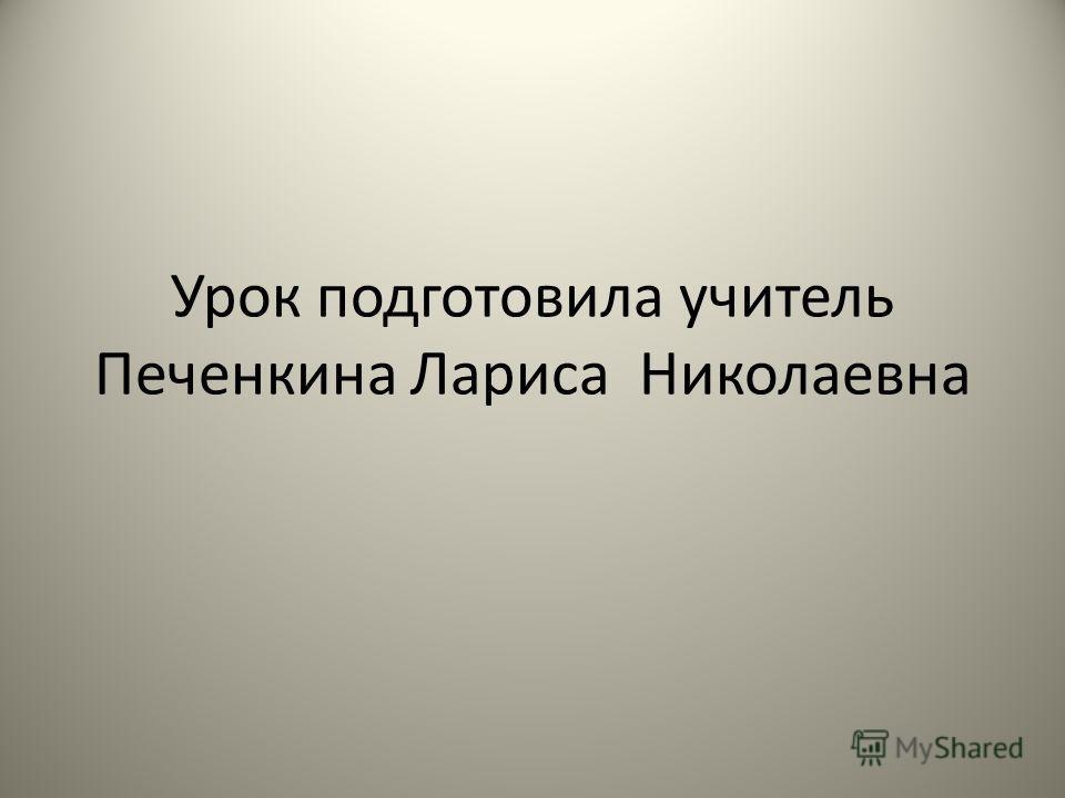 Урок подготовила учитель Печенкина Лариса Николаевна
