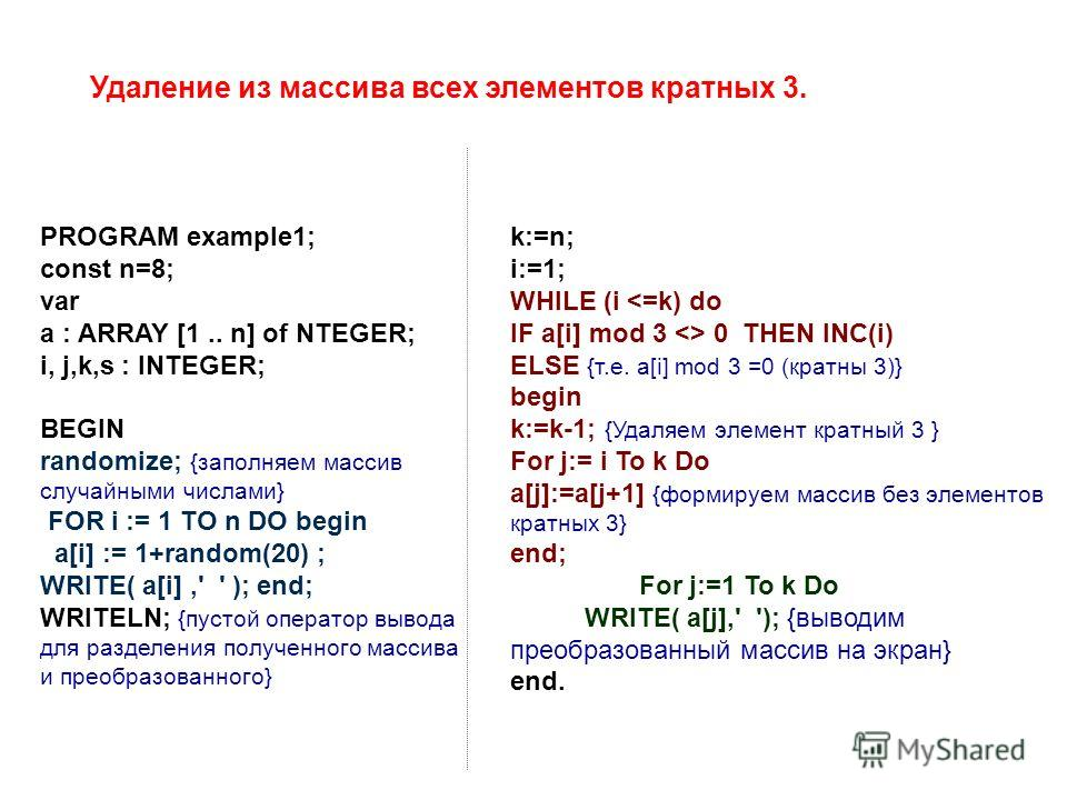 PROGRAM example1; const n=8; var a : ARRAY [1.. n] of NTEGER; i, j,k,s : INTEGER; BEGIN randomize; {заполняем массив случайными числами} FOR i := 1 TO n DO begin a[i] := 1+random(20) ; WRITE( a[i],' ' ); end; WRITELN; {пустой оператор вывода для разд