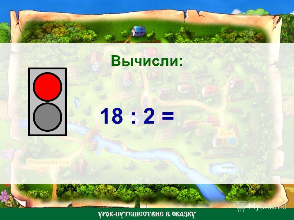 Вычисли: 18 : 2 =