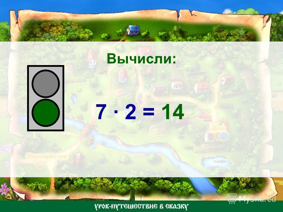 Вычисли: 7 · 2 = 14