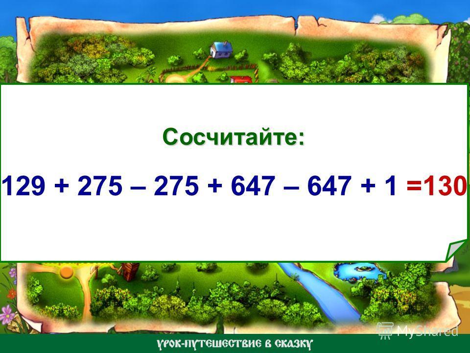 Сосчитайте: 129 + 275 – 275 + 647 – 647 + 1 =130