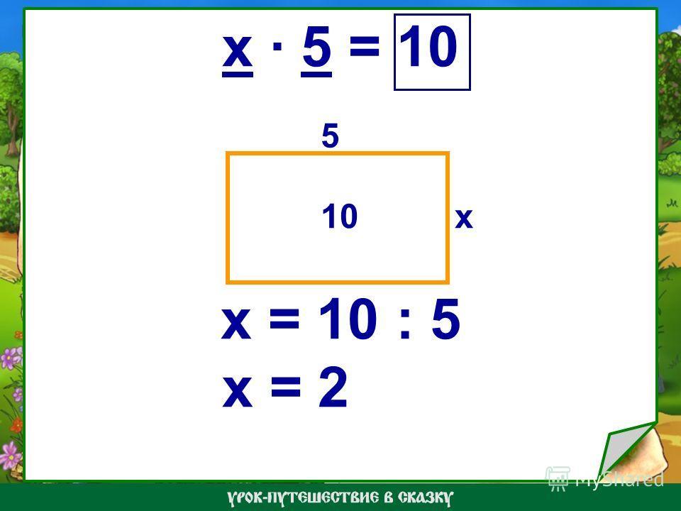 x · 5 = 10 x = 10 : 5 x = 2 x 5 10