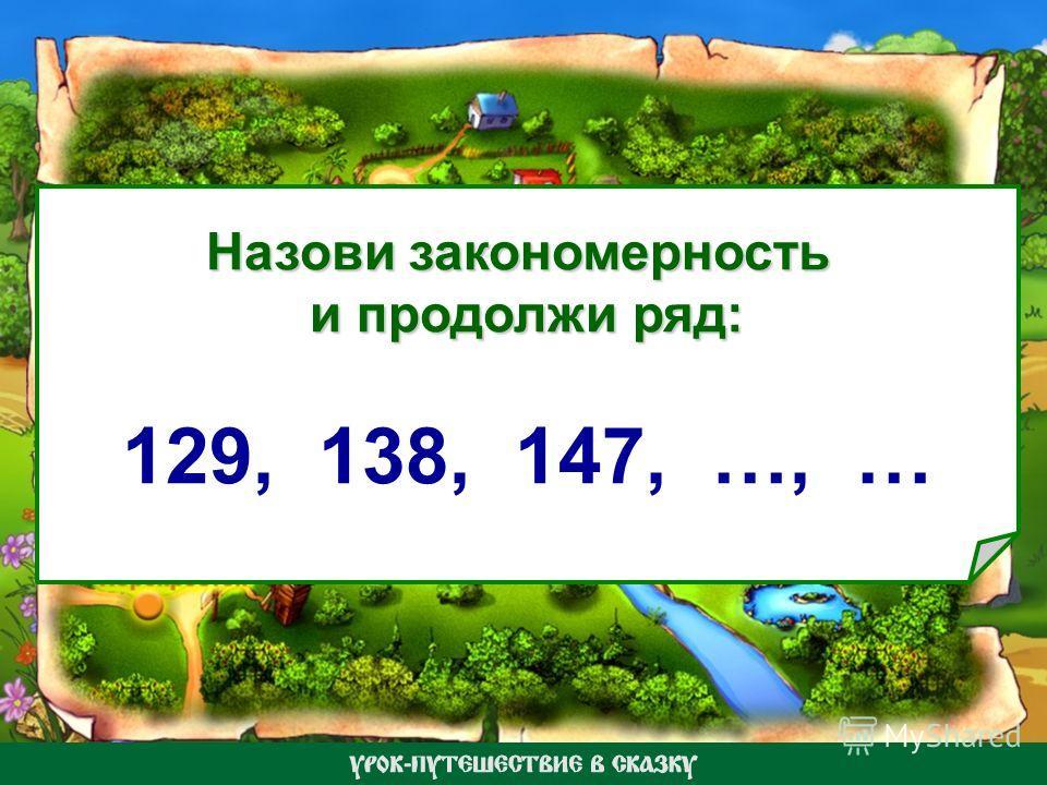 Назови закономерность и продолжи ряд: 129, 138, 147, …, …