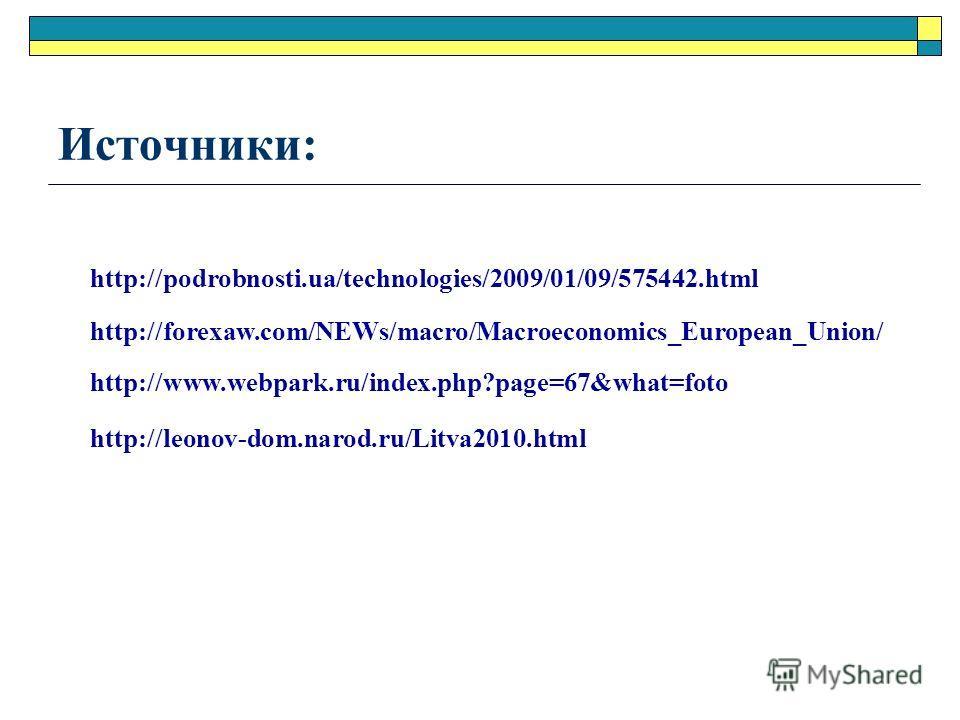 Источники: http://forexaw.com/NEWs/macro/Macroeconomics_European_Union/ http://www.webpark.ru/index.php?page=67&what=foto http://podrobnosti.ua/technologies/2009/01/09/575442.html http://leonov-dom.narod.ru/Litva2010.html