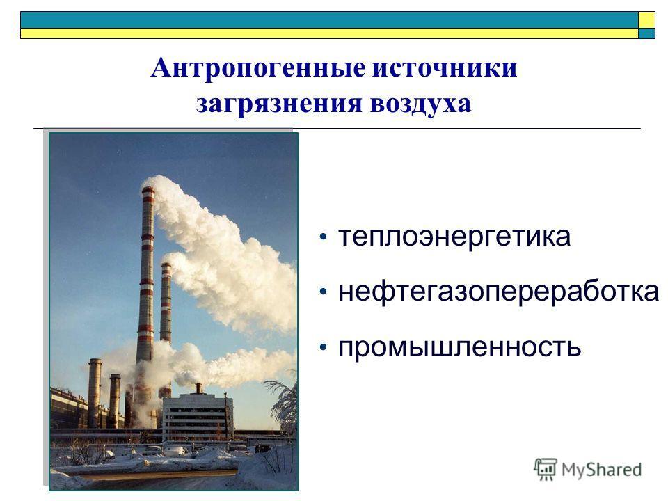Антропогенные источники загрязнения воздуха теплоэнергетика нефтегазопереработка промышленность