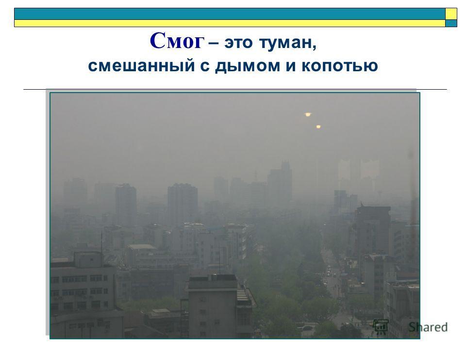 Смог – это туман, смешанный с дымом и копотью