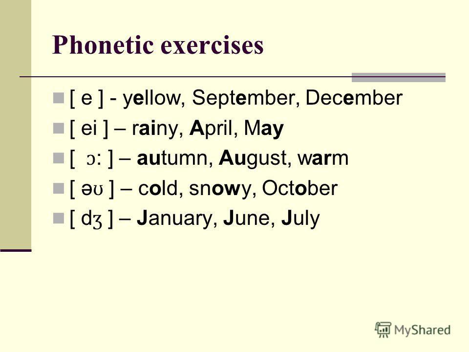 Phonetic exercises [ e ] - yellow, September, December [ ei ] – rainy, April, May [ ɔ : ] – autumn, August, warm [ ə ʊ ] – cold, snowy, October [ d ʒ ] – January, June, July