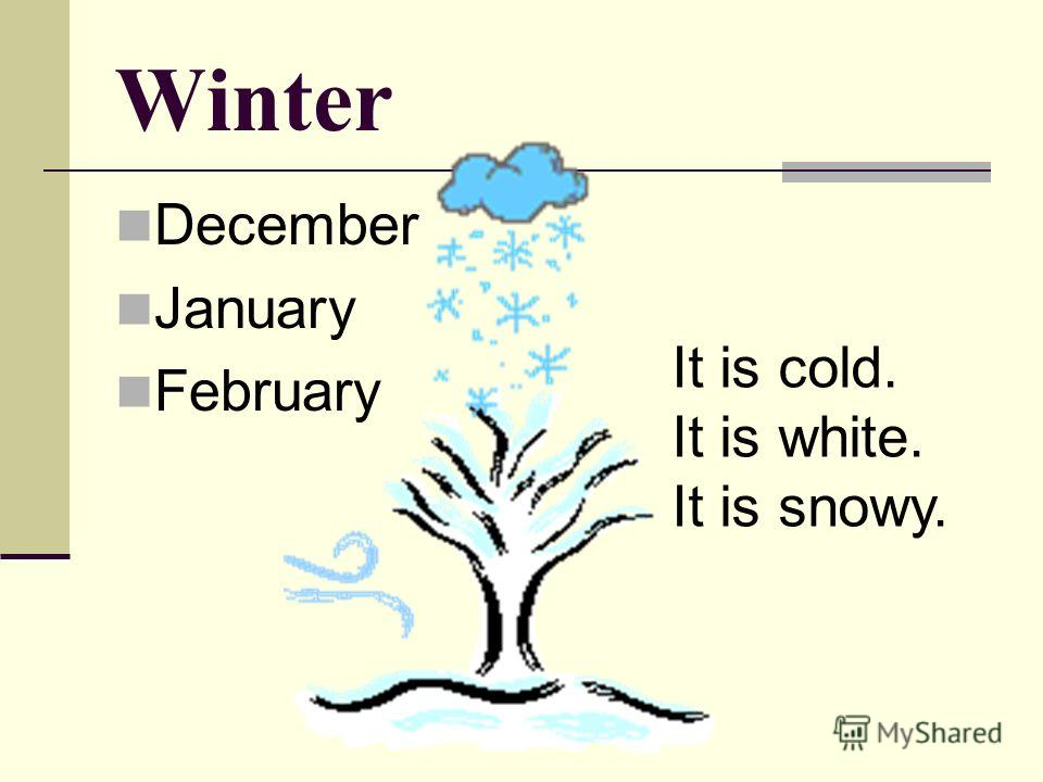Winter December January February It is cold. It is white. It is snowy.