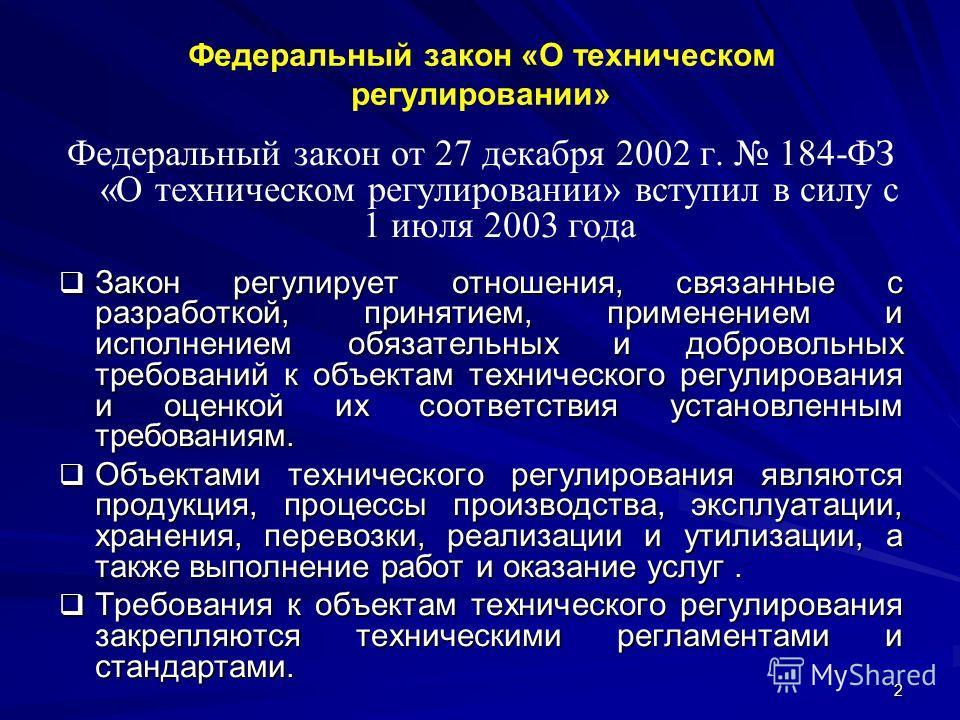 2 Федеральный закон «О техническом регулировании» Федеральный закон от 27 декабря 2002 г. 184-ФЗ «О техническом регулировании» вступил в силу с 1 июля 2003 года Закон регулирует отношения, связанные с разработкой, принятием, применением и исполнением