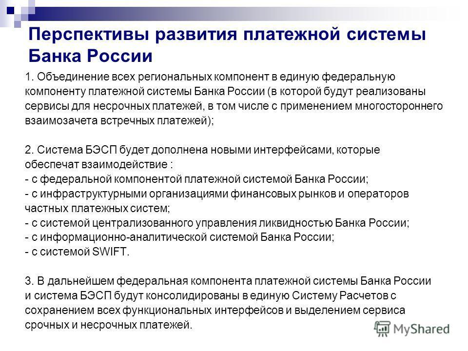 Перспективы развития платежной системы Банка России 1. Объединение всех региональных компонент в единую федеральную компоненту платежной системы Банка России (в которой будут реализованы сервисы для несрочных платежей, в том числе с применением много